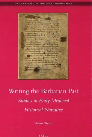 Writing the Barbarian Past: Studies in Early Medieval Historical Narrative
